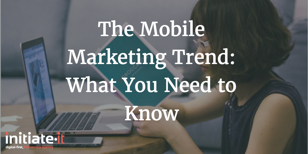 The Mobile Marketing Trend: What You Need to Know